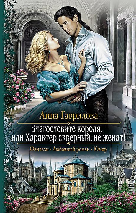 Анна Гаврилова «Благословите короля, или Характер скверный, не женат!»