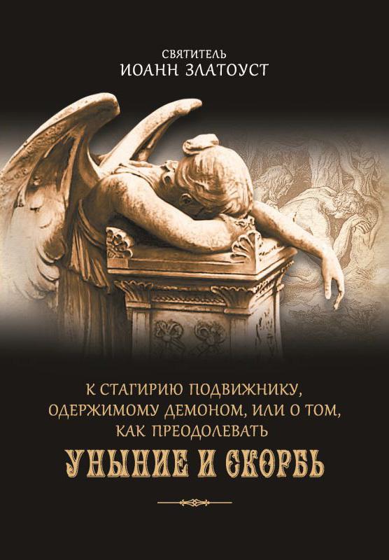 Святитель Иоанн Златоуст «К Стагирию подвижнику, одержимому демоном, или О том, как преодолевать уныние и скорбь»