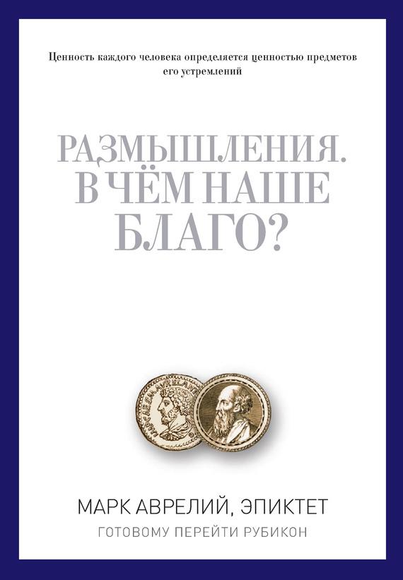 Марк Аврелий Антонин,  Эпиктет «Размышления. В чем наше благо? Готовому перейти Рубикон (сборник)»