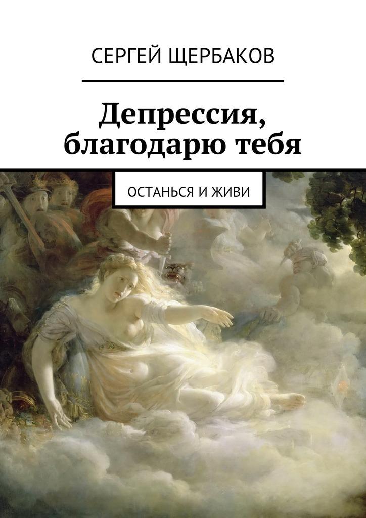 Сергей Щербаков «Депрессия, благодарю тебя. Останься иживи»