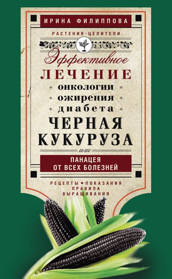 Ирина Филиппова «Черная кукуруза, или Панацея от всех болезней. Эффективное лечение онкологии, ожирения, диабета…»