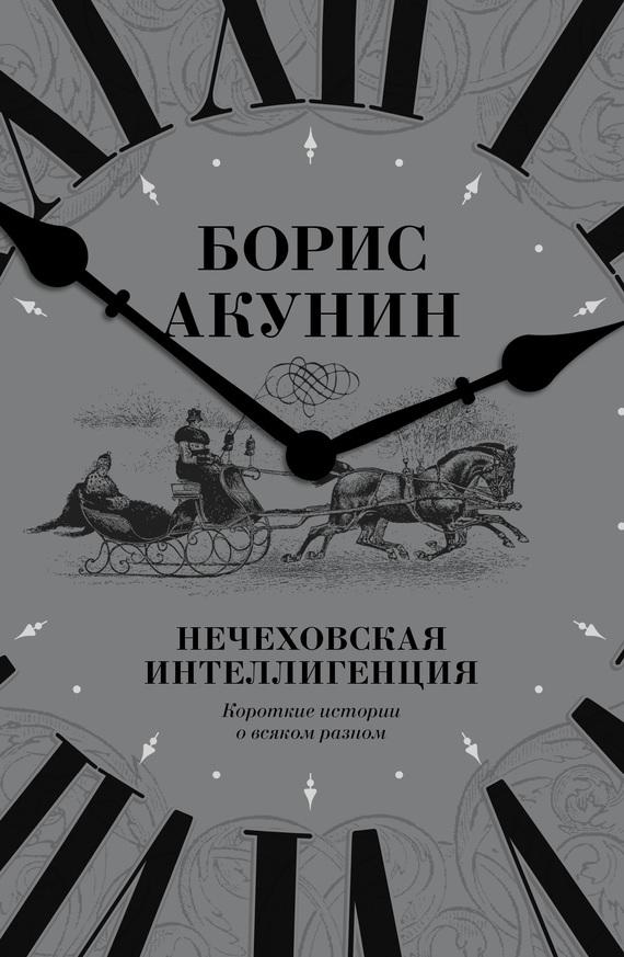 Борис Акунин «Нечеховская интеллигенция. Короткие истории о всяком разном»