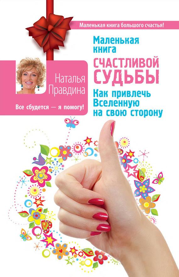 Наталья Правдина «Маленькая книга счастливой судьбы. Как привлечь Вселенную на свою сторону»