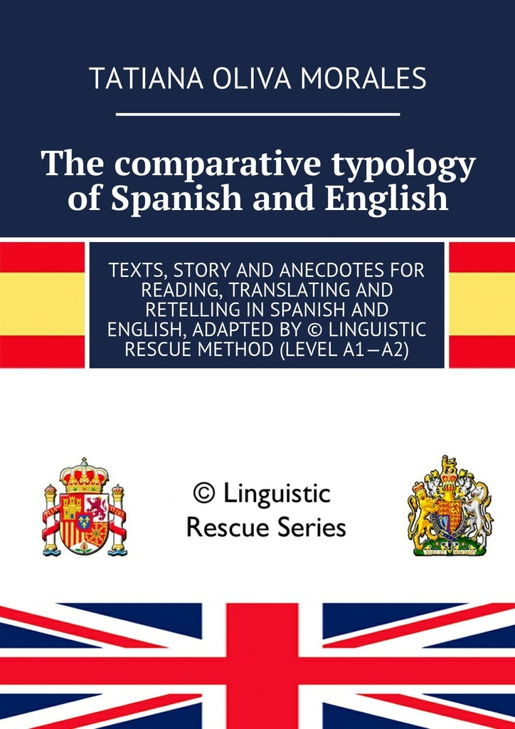 The comparative typology of Spanish and English. Texts, story and anecdotes for reading, translating and retelling in Spanish and English, adapted by © Linguistic Rescue method (level A1—A2) – Tatiana Oliva Morales