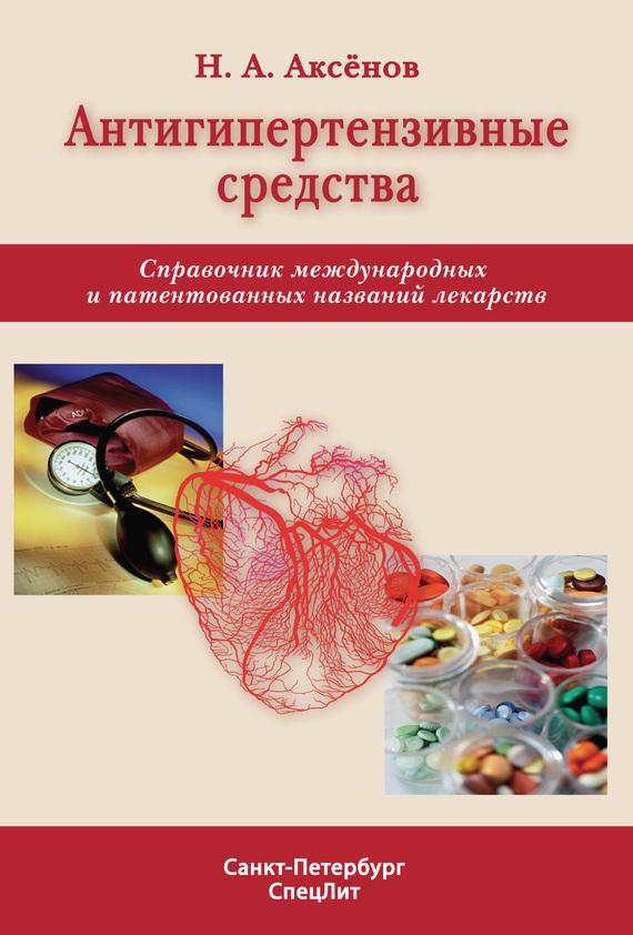 Николай Аксенов «Антигипертензивные средства. Справочник международных и патентованных названий лекарств»