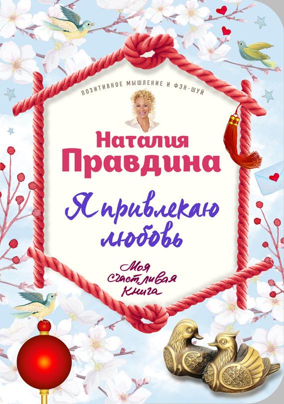 Наталья Правдина «Я привлекаю любовь. Новый эффективный метод создания гармоничной и радостной жизни для себя и своих близких»