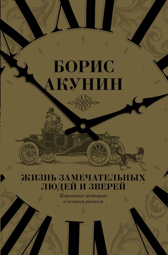 Борис Акунин «Жизнь замечательных людей и зверей. Короткие истории о всяком разном»