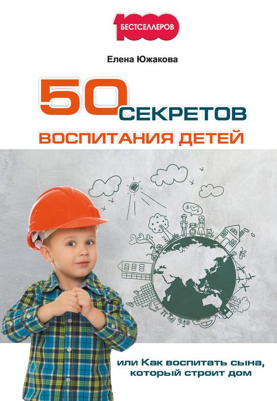 50 секретов воспитания детей, или Как воспитать сына, который строит дом