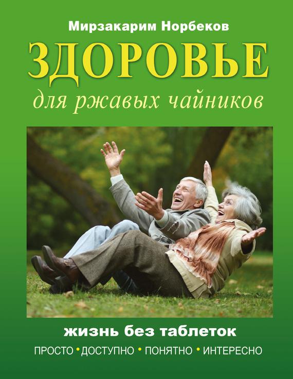 Мирзакарим Норбеков «Здоровье для ржавых чайников. Жизнь без таблеток»