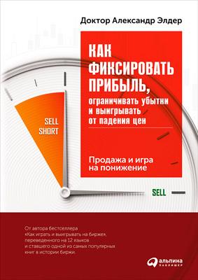Обложка книги Как фиксировать прибыль, ограничивать убытки и выигрывать от падения цен: Продажа и игра на понижение