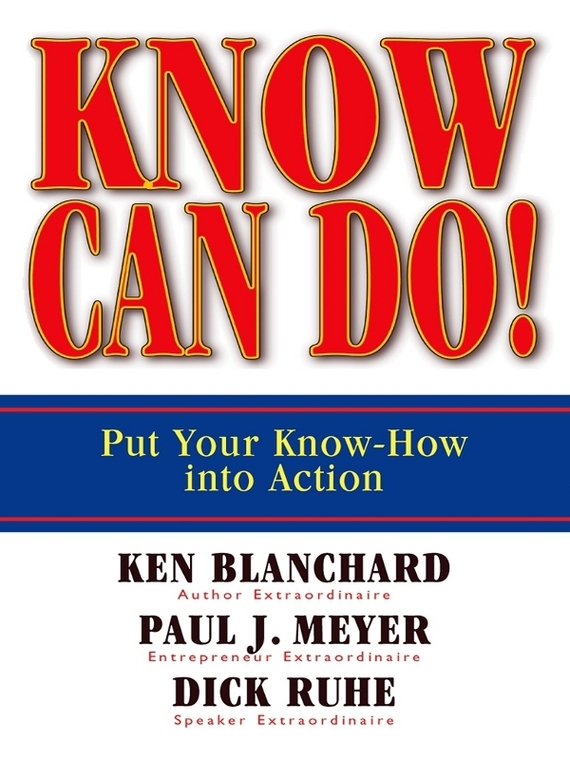 Know Can Do! Put Your Know-How Into Action – Dick Ruhe, Paul Meyer, Ken Blanchard