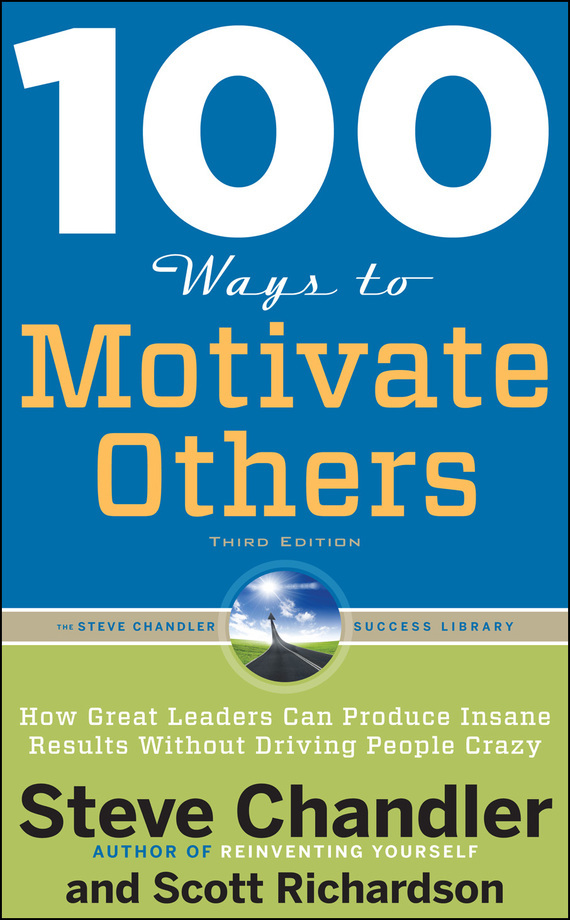 100 Ways to Motivate Others: How Great Leaders Can Produce Insane Results Without Driving People Crazy – Scott Richardson, Steve Chandler