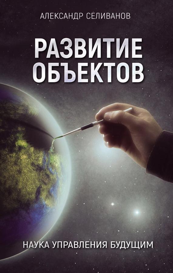 Александр Селиванов «Развитие объектов. Наука управления будущим»