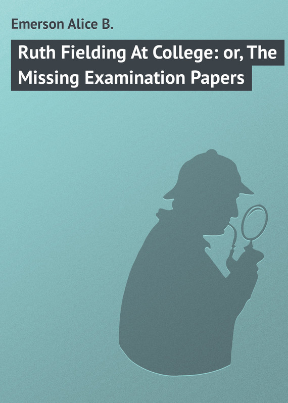 Ruth Fielding At College: or, The Missing Examination Papers – Alice Emerson