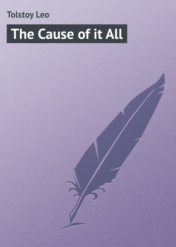 The Cause of it All – Leo Tolstoy