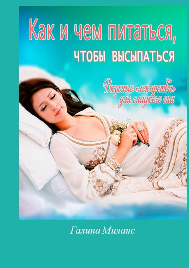 Галина Миланс «Как и чем питаться, чтобы высыпаться? Вкусные «лекарства» для сладкого сна»