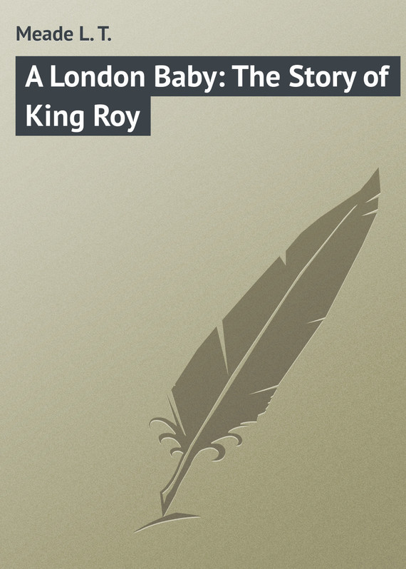 A London Baby: The Story of King Roy – L. Meade