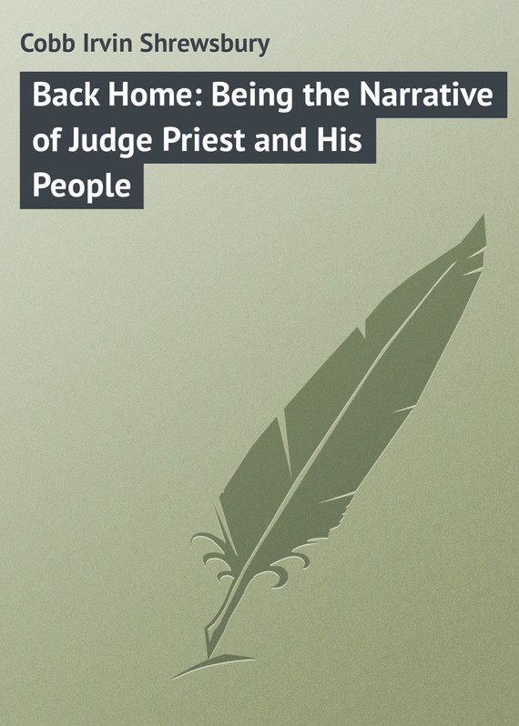 Back Home: Being the Narrative of Judge Priest and His People – Irvin Cobb