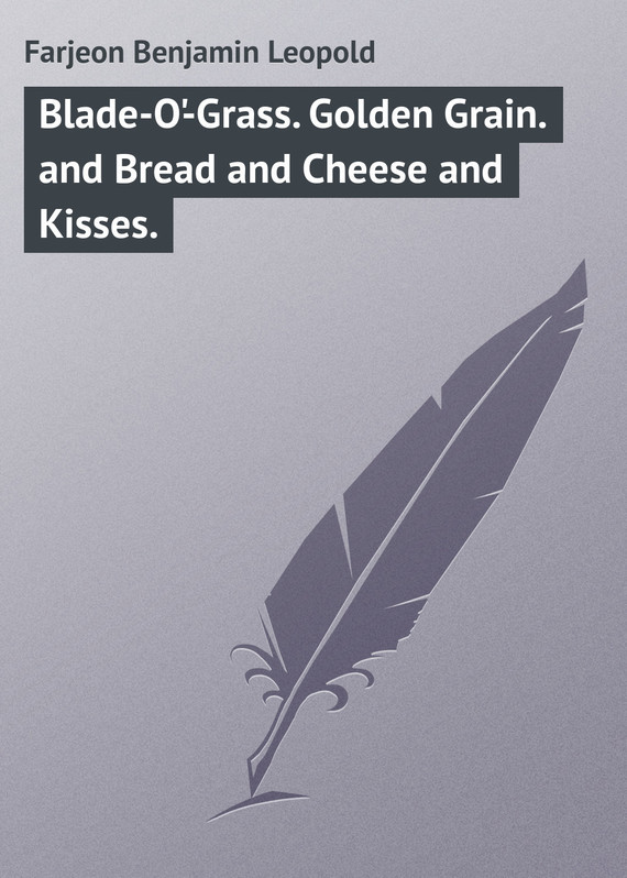 Blade-O'-Grass. Golden Grain. and Bread and Cheese and Kisses. – Benjamin Farjeon