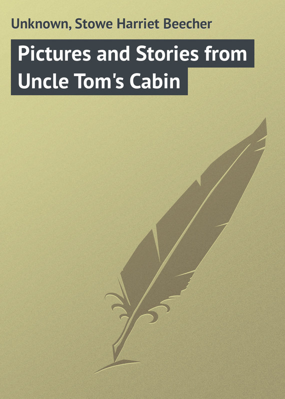 Pictures and Stories from Uncle Tom's Cabin – Harriet Stowe, Unknown Unknown