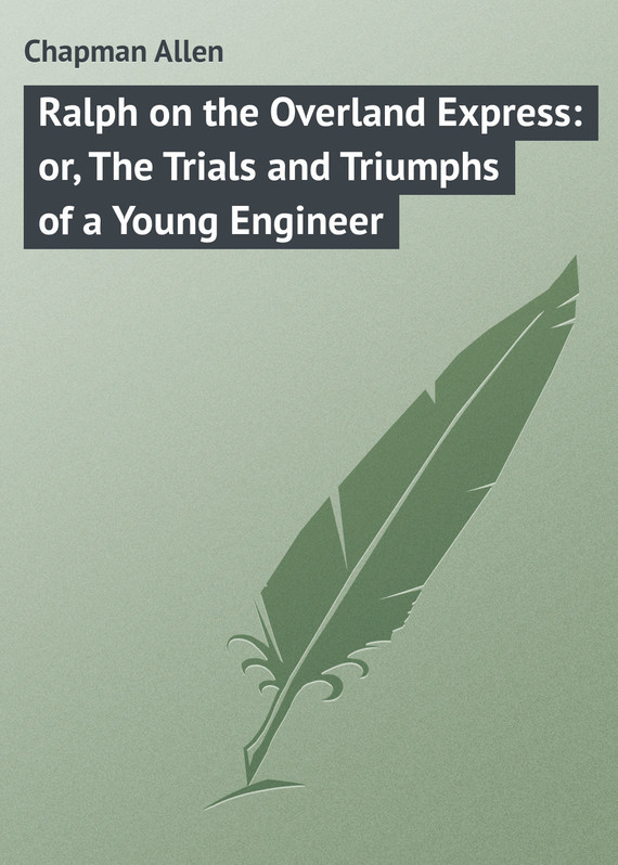 Ralph on the Overland Express: or, The Trials and Triumphs of a Young Engineer – Allen Chapman