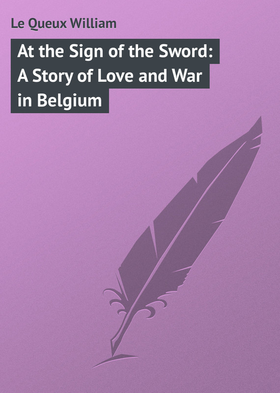At the Sign of the Sword: A Story of Love and War in Belgium – William Le Queux