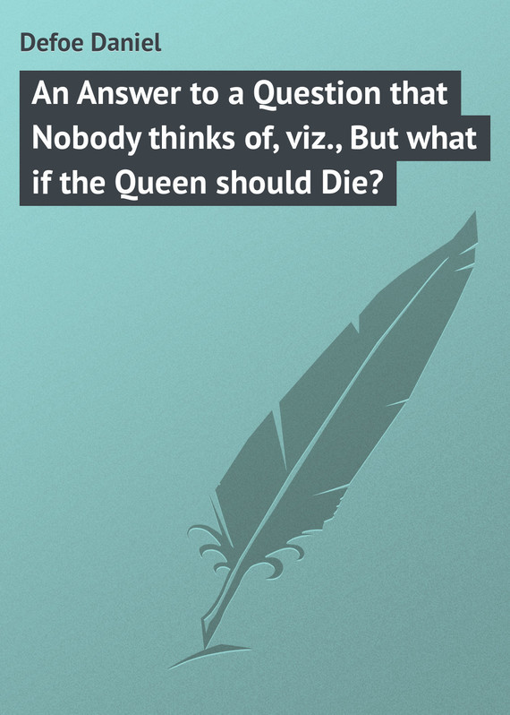 An Answer to a Question that Nobody thinks of, viz., But what if the Queen should Die? – Daniel Defoe