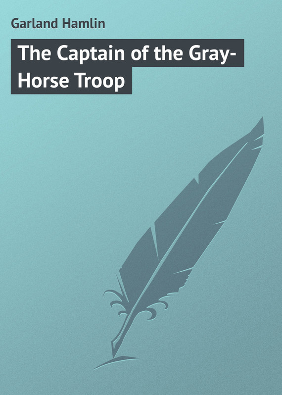 The Captain of the Gray-Horse Troop – Hamlin Garland
