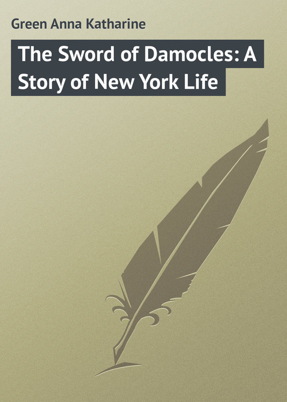 The Sword of Damocles: A Story of New York Life – Anna Green