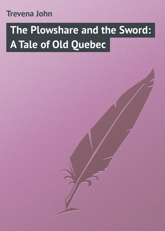 The Plowshare and the Sword: A Tale of Old Quebec – John Trevena
