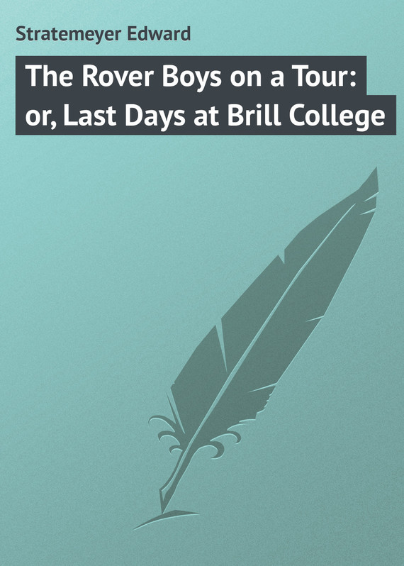 The Rover Boys on a Tour: or, Last Days at Brill College – Edward Stratemeyer