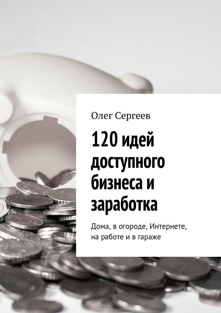 120 идей доступного бизнеса и заработка. Дома, вогороде, Интернете, наработе ивгараже