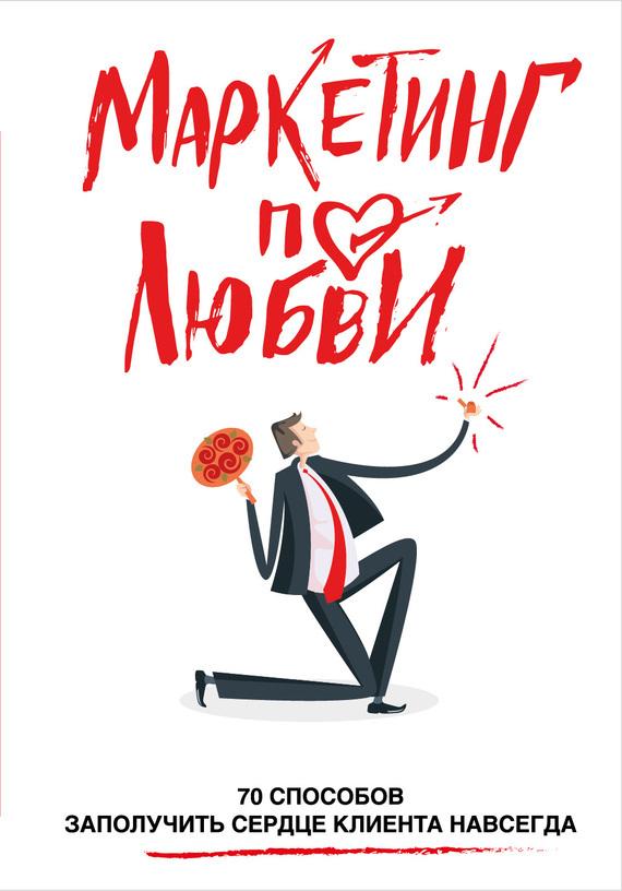 Обложка книги Маркетинг по любви. 70 способов заполучить сердце клиента навсегда