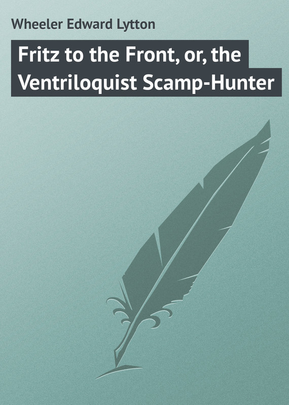 Fritz to the Front, or, the Ventriloquist Scamp-Hunter – Edward Wheeler