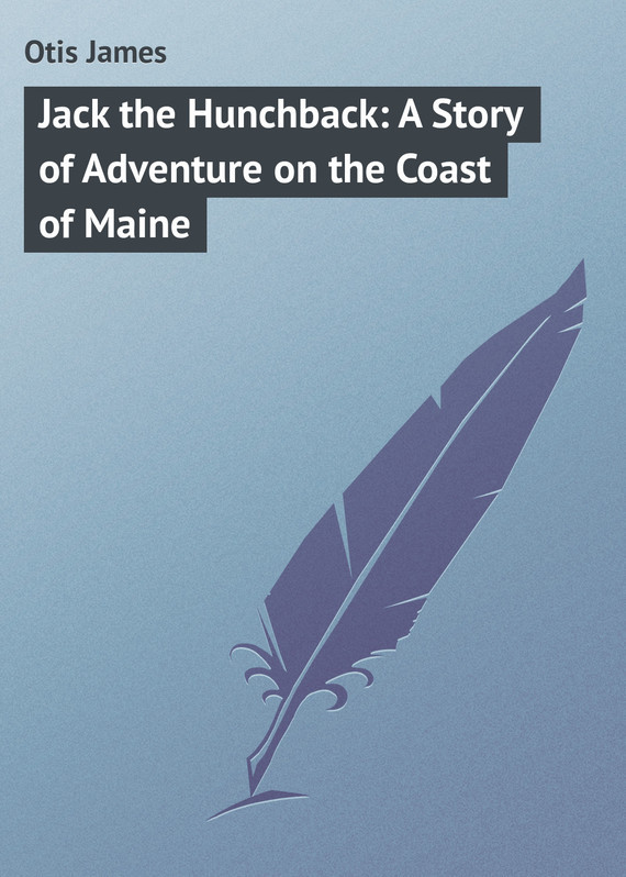 Jack the Hunchback: A Story of Adventure on the Coast of Maine – James Otis