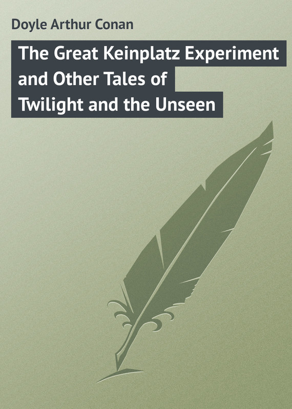 The Great Keinplatz Experiment and Other Tales of Twilight and the Unseen – Arthur Doyle