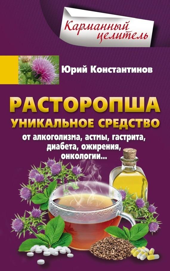 Юрий Константинов «Расторопша. Уникальное средство от алкоголизма, астмы, гастрита, диабета, ожирения, онкологии»