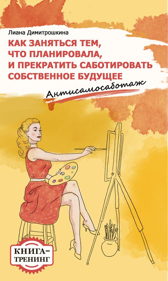 Лиана Димитрошкина «Как заняться тем, что планировала и прекратить саботировать собственное будущее. Антисамосаботаж. Книга-тренинг»