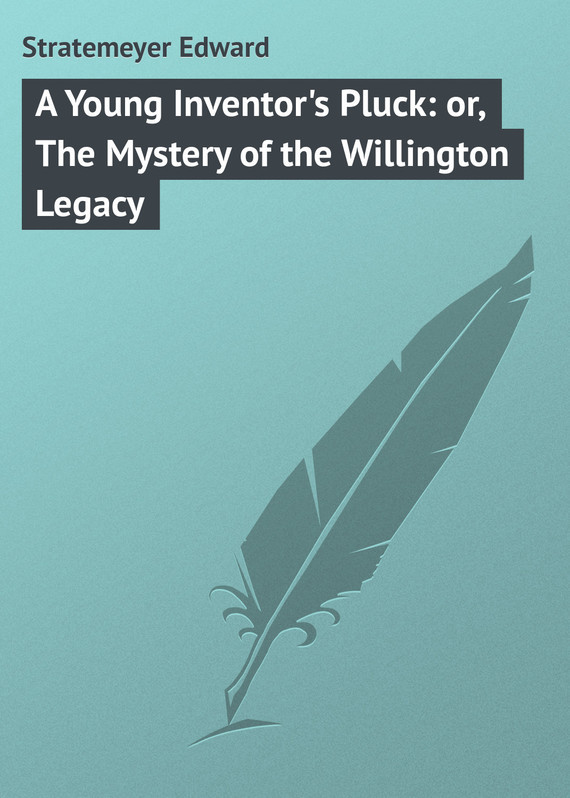 A Young Inventor's Pluck: or, The Mystery of the Willington Legacy – Edward Stratemeyer