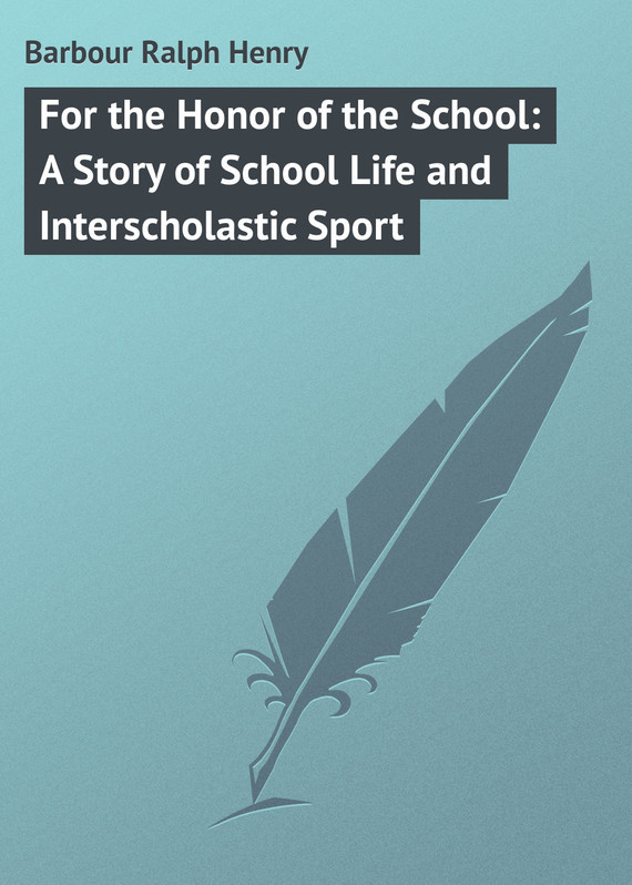 For the Honor of the School: A Story of School Life and Interscholastic Sport – Ralph Barbour
