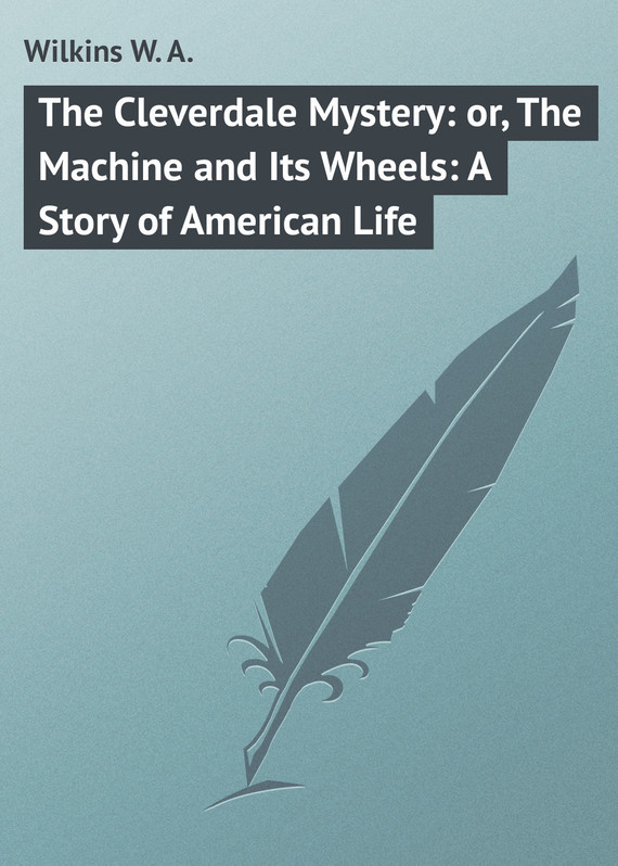 The Cleverdale Mystery: or, The Machine and Its Wheels: A Story of American Life – W. Wilkins