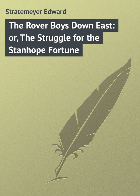 The Rover Boys Down East: or, The Struggle for the Stanhope Fortune – Edward Stratemeyer