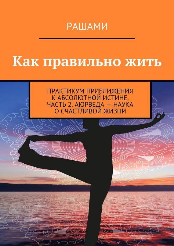 Рашами «Как правильно жить. Практикум приближения кабсолютной истине. Часть 2. Аюрведа – наука о счастливой жизни»