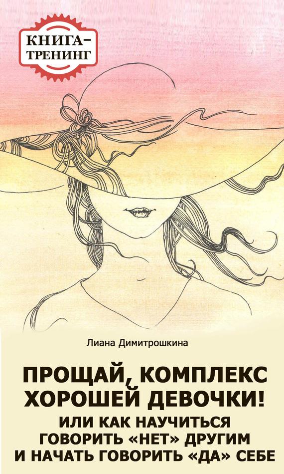 Лиана Димитрошкина «Прощай, комплекс Хорошей девочки! Или как научиться говорить «нет» другим и начать говорить «да» себе. Книга-тренинг»
