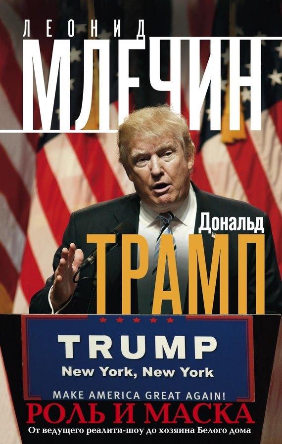 Дональд Трамп. Роль и маска. От ведущего реалити-шоу до хозяина Белого дома