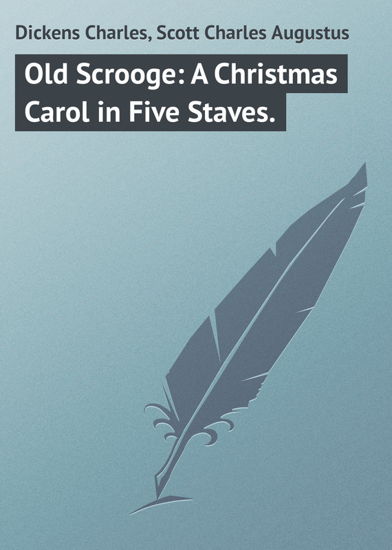 Old Scrooge: A Christmas Carol in Five Staves. – Charles Dickens, Charles Scott
