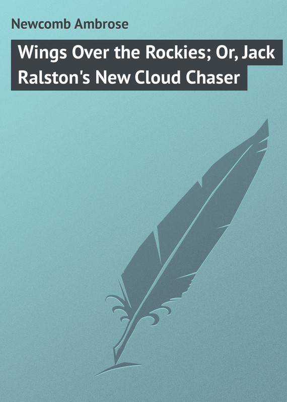 Wings Over the Rockies; Or, Jack Ralston's New Cloud Chaser – Ambrose Newcomb