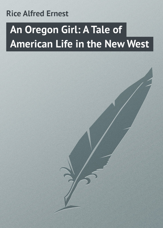 An Oregon Girl: A Tale of American Life in the New West – Alfred Rice