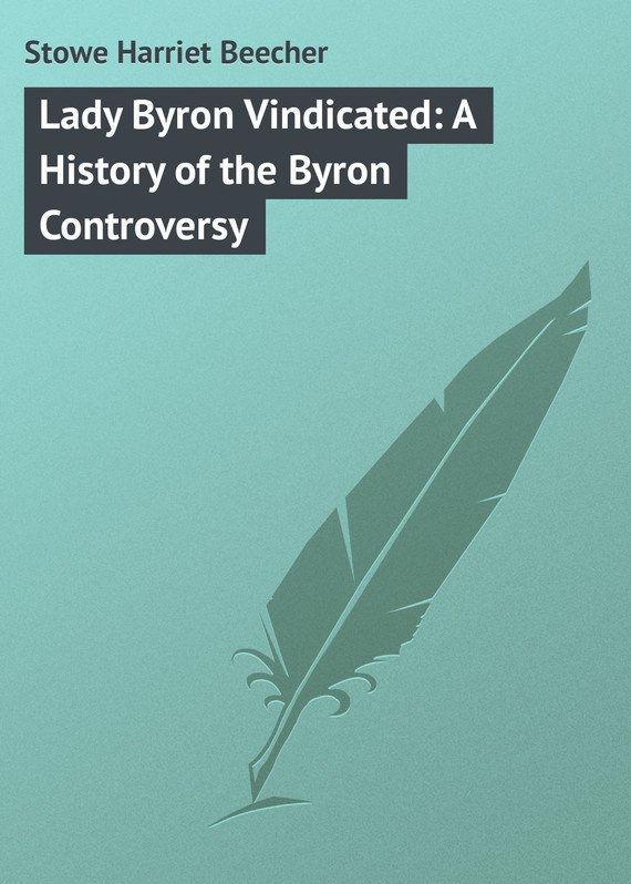 Lady Byron Vindicated: A History of the Byron Controversy – Harriet Stowe