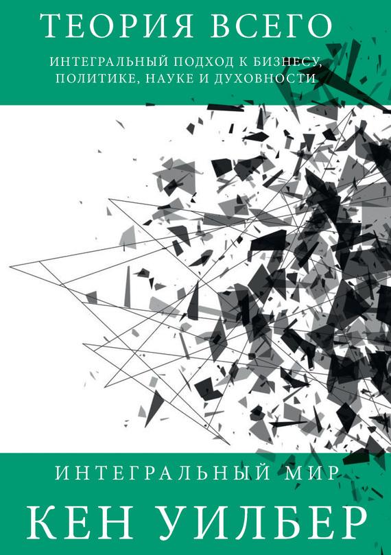 Кен Уилбер «Теория всего. Интегральный подход к бизнесу, политике, науке и духовности»